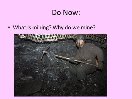 Do Now: What is mining? Why do we mine?. Aim: What Are Mineral Resources, and What Are their Environmental Effects? Concept 14-3 We can make some minerals.