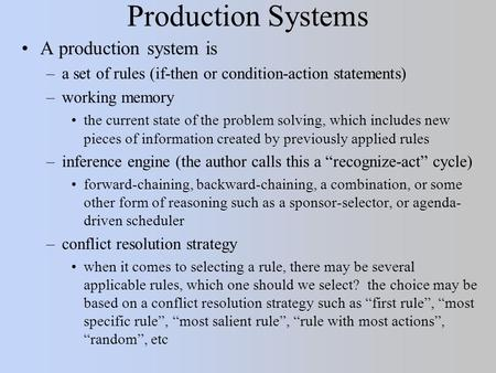 Production Systems A production system is –a set of rules (if-then or condition-action statements) –working memory the current state of the problem solving,