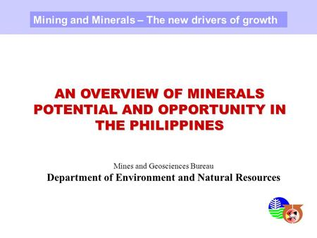 AN OVERVIEW OF MINERALS POTENTIAL AND OPPORTUNITY IN THE PHILIPPINES Mining and Minerals – The new drivers of growth Mines and Geosciences Bureau Department.
