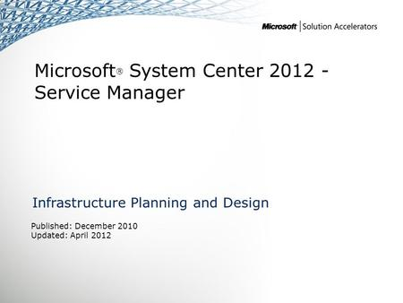Microsoft ® System Center 2012 - Service Manager Infrastructure Planning and Design Published: December 2010 Updated: April 2012.