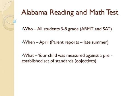 Alabama Reading and Math Test Who – All students 3-8 grade (ARMT and SAT) When – April (Parent reports – late summer) What – Your child was measured against.