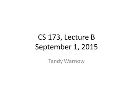 CS 173, Lecture B September 1, 2015 Tandy Warnow.