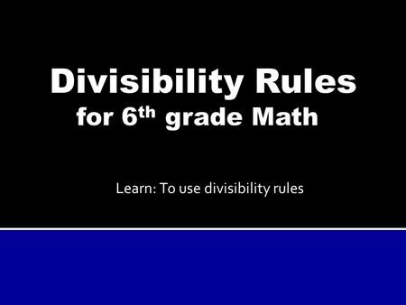 Learn: To use divisibility rules. These rules let you test if one number can be evenly divided by another, without having to do too much calculation!