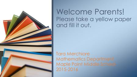 Tara Merchiore Mathematics Department Maple Point Middle School 2015-2016 Welcome Parents! Please take a yellow paper and fill it out.