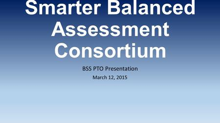 Smarter Balanced Assessment Consortium BSS PTO Presentation March 12, 2015.