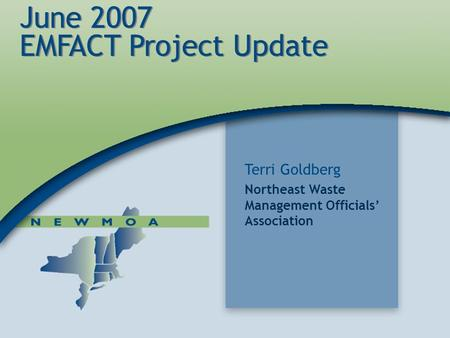 1 June 2007 EMFACT Project Update Terri Goldberg Northeast Waste Management Officials' Association.