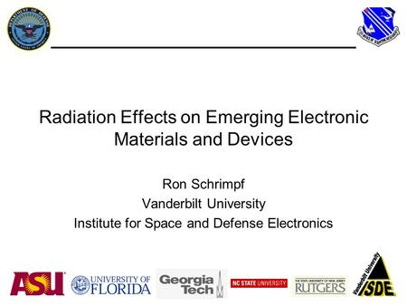 Radiation Effects on Emerging Electronic Materials and Devices Ron Schrimpf Vanderbilt University Institute for Space and Defense Electronics.