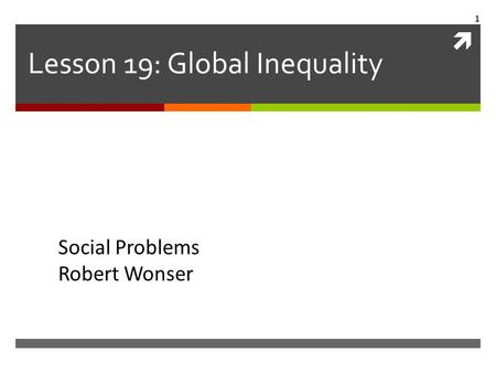  Lesson 19: Global Inequality Social Problems Robert Wonser 1.