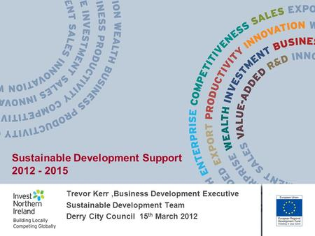 Trevor Kerr,Business Development Executive Sustainable Development Team Derry City Council 15 th March 2012 Sustainable Development Support 2012 - 2015.