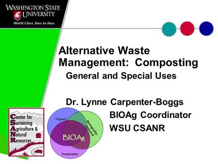 Alternative Waste Management: Composting General and Special Uses Dr. Lynne Carpenter-Boggs BIOAg Coordinator WSU CSANR Sustainable BIOAg Organic Biologically-
