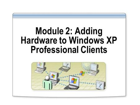 Module 2: Adding Hardware to Windows XP Professional Clients.