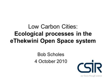 Low Carbon Cities: Ecological processes in the eThekwini Open Space system Bob Scholes 4 October 2010.