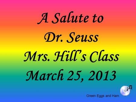A Salute to Dr. Seuss Mrs. Hill's Class March 25, 2013 Green Eggs and Ham.