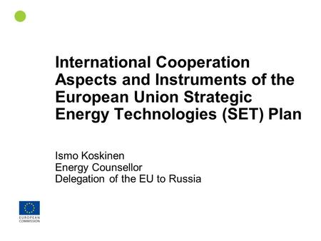 1 International Cooperation Aspects and Instruments of the European Union Strategic Energy Technologies (SET) Plan Ismo Koskinen Energy Counsellor Delegation.
