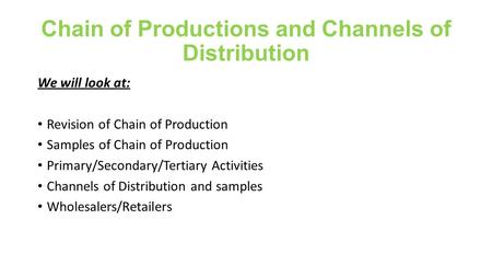 Chain of Productions and Channels of Distribution We will look at: Revision of Chain of Production Samples of Chain of Production Primary/Secondary/Tertiary.