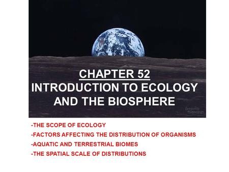 -THE SCOPE OF ECOLOGY -FACTORS AFFECTING THE DISTRIBUTION OF ORGANISMS -AQUATIC AND TERRESTRIAL BIOMES -THE SPATIAL SCALE OF DISTRIBUTIONS CHAPTER 52 INTRODUCTION.