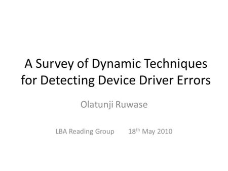 A Survey of Dynamic Techniques for Detecting Device Driver Errors Olatunji Ruwase LBA Reading Group 18 th May 2010.