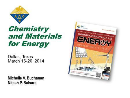 Chemistry and Materials for Energy Dallas, Texas March 16-20, 2014 Michelle V. Buchanan Nitash P. Balsara.