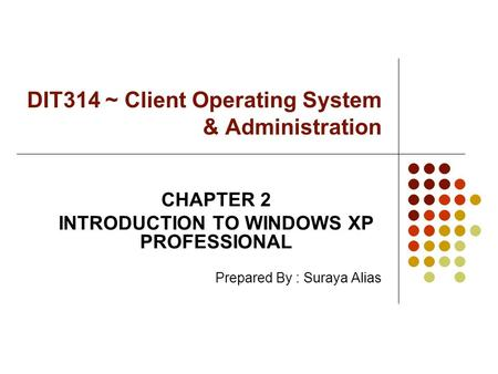 DIT314 ~ Client Operating System & Administration CHAPTER 2 INTRODUCTION TO WINDOWS XP PROFESSIONAL Prepared By : Suraya Alias.