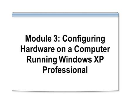 Module 3: Configuring Hardware on a Computer Running Windows XP Professional.
