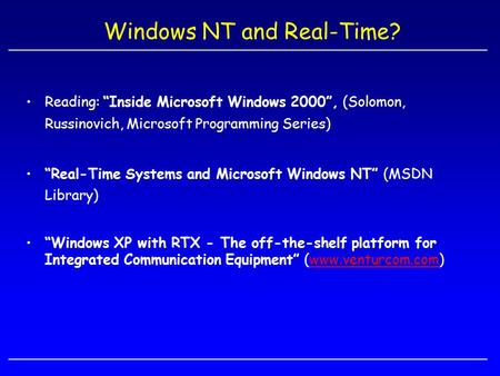"Windows NT and Real-Time? Reading: ""Inside Microsoft Windows 2000"", (Solomon, Russinovich, Microsoft Programming Series) ""Real-Time Systems and Microsoft."