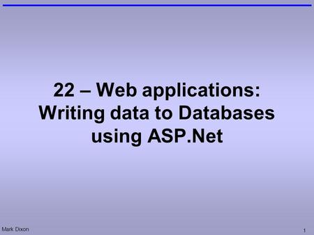 Mark Dixon 1 22 – Web applications: Writing data to Databases using ASP.Net.