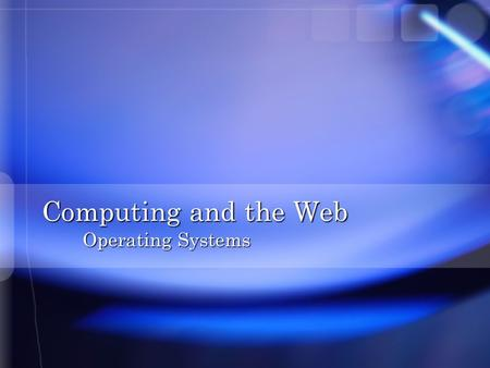 Computing and the Web Operating Systems. Overview n What is an Operating System n Booting the Computer n User Interfaces n Files and File Management n.