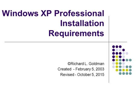 Windows XP Professional Installation Requirements ©Richard L. Goldman Created - February 5, 2003 Revised - October 5, 2015.