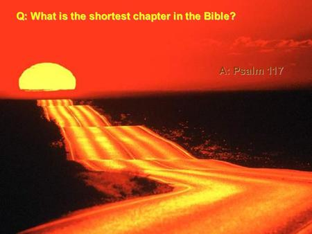 Q: What is the shortest chapter in the Bible? A: Psalm 117.