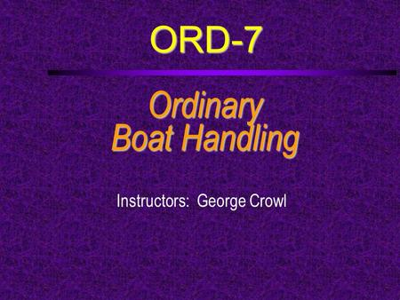 ORD-7 Ordinary Boat Handling Instructors: George Crowl.