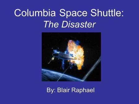 Columbia Space Shuttle: The Disaster By: Blair Raphael.