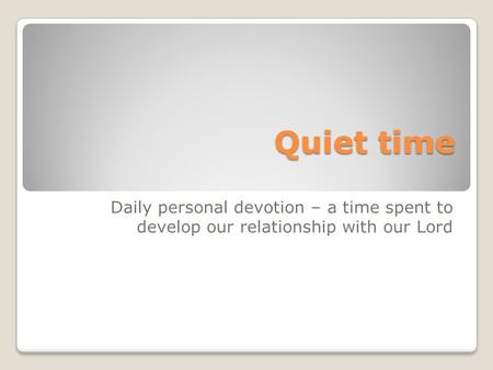 Quiet time Daily personal devotion – a time spent to develop our relationship with our Lord.