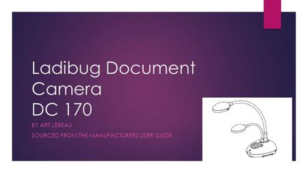Ladibug Document Camera DC 170 BY ART LEBEAU SOURCED FROM THE MANUFACTURERS USER GUIDE.