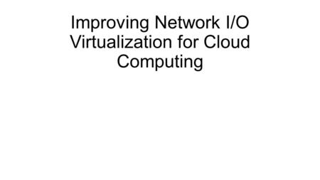 Improving Network I/O Virtualization for Cloud Computing.
