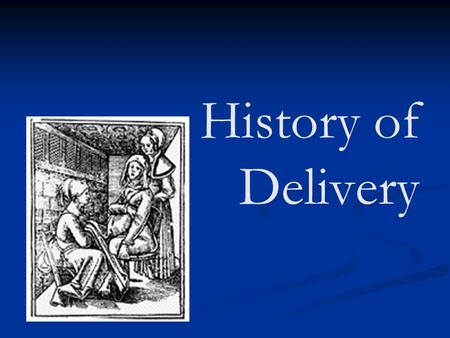 History of Delivery. Early 1647 Forceps developed many babies died in the early years of their use Before 19th century was uneventful - life went on as.