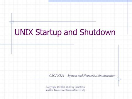 UNIX Startup and Shutdown CSCI N321 – System and Network Administration Copyright © 2000, 2010 by Scott Orr and the Trustees of Indiana University.