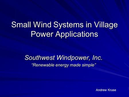 "Small Wind Systems in Village Power Applications Southwest Windpower, Inc. ""Renewable energy made simple"" Andrew Kruse."