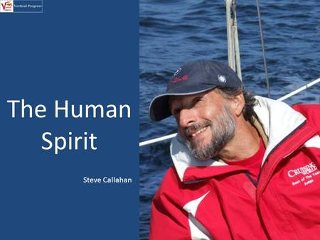The Human Spirit Steve Callahan. In 1982 Steven Callahan was crossing the Atlantic alone in his sailboat when it struck something and sank. He was out.