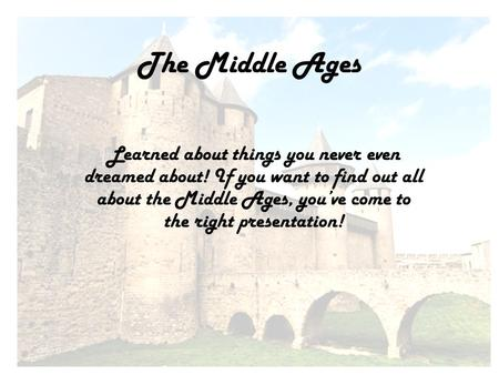 The Middle Ages Learned about things you never even dreamed about! If you want to find out all about the Middle Ages, you've come to the right presentation!