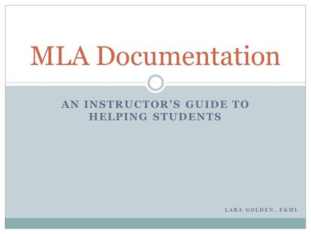 AN INSTRUCTOR'S GUIDE TO HELPING STUDENTS MLA Documentation LARA GOLDEN, E&ML.