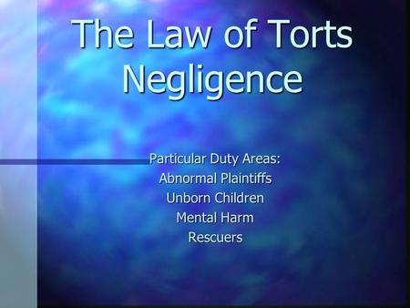 The Law of Torts Negligence Particular Duty Areas: Abnormal Plaintiffs Unborn Children Mental Harm Rescuers.