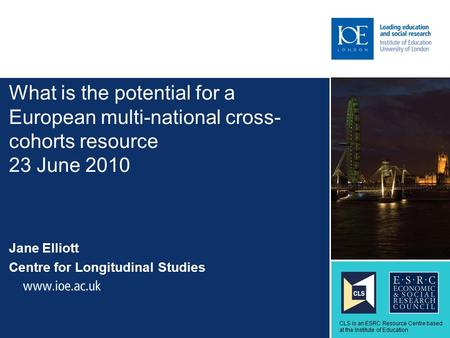 What is the potential for a European multi-national cross- cohorts resource 23 June 2010 Jane Elliott Centre for Longitudinal Studies Sub-brand to go here.