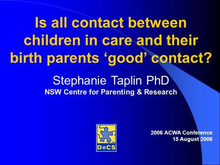 Is all contact between children in care and their birth parents 'good' contact? Stephanie Taplin PhD NSW Centre for Parenting & Research 2006 ACWA Conference.
