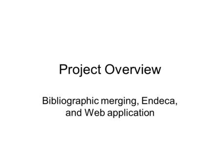 Project Overview Bibliographic merging, Endeca, and Web application.