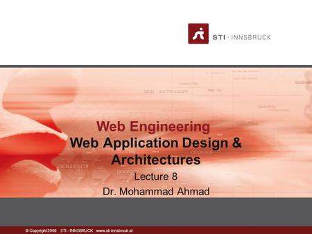© Copyright 2008 STI - INNSBRUCK www.sti-innsbruck.at Web Engineering Web Application Design & Architectures Lecture 8 Dr. Mohammad Ahmad.