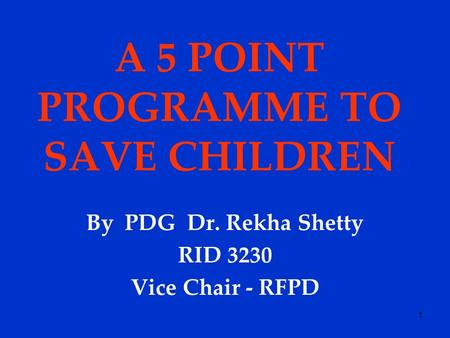 1 A 5 POINT PROGRAMME TO SAVE CHILDREN By PDG Dr. Rekha Shetty RID 3230 Vice Chair - RFPD.
