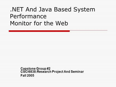 .NET And <strong>Java</strong> Based <strong>System</strong> Performance Monitor for the Web Capstone Group #2 CSCI6838:Research <strong>Project</strong> And Seminar Fall 2005.