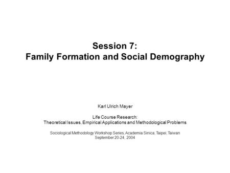 Session 7: Family Formation and Social Demography Karl Ulrich Mayer Life Course Research: Theoretical Issues, Empirical Applications and Methodological.