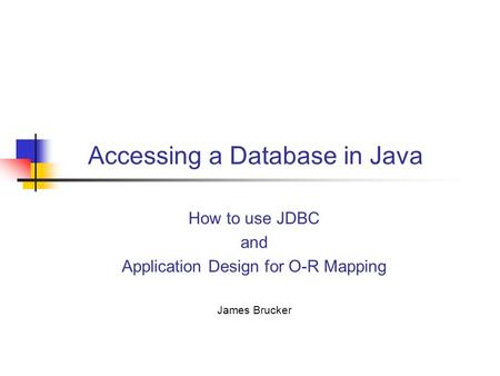 Accessing a Database in Java How <strong>to</strong> use JDBC and Application Design for O-R Mapping James Brucker.