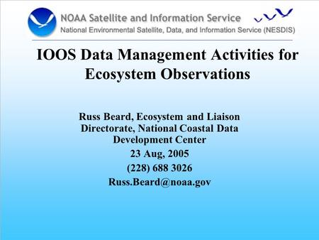 IOOS Data Management Activities for Ecosystem Observations Russ Beard, Ecosystem and Liaison Directorate, National Coastal Data Development Center 23 Aug,
